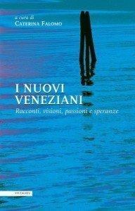 """""""I nuovi veneziani. Racconti, visioni, passioni e speranze"""" a cura di Caterina Falomo"""